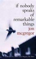 Jon McGregor - If Nobody Speaks of Remarkable Things